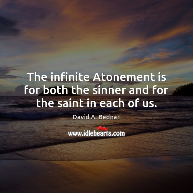 The infinite Atonement is for both the sinner and for the saint in each of us. David A. Bednar Picture Quote