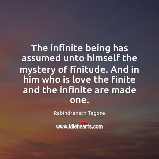 The infinite being has assumed unto himself the mystery of finitude. And Rabindranath Tagore Picture Quote