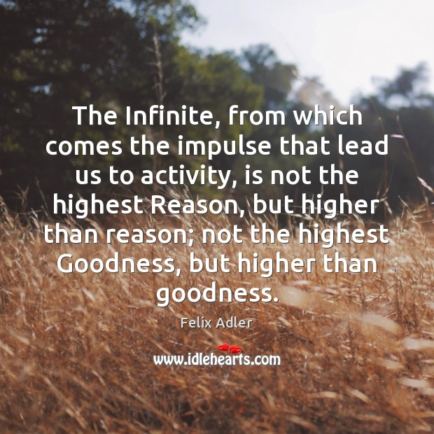 The Infinite, from which comes the impulse that lead us to activity, Felix Adler Picture Quote