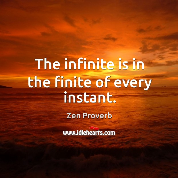 The infinite is in the finite of every instant. Zen Proverbs Image