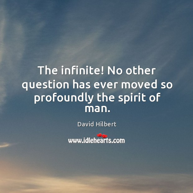 The infinite! no other question has ever moved so profoundly the spirit of man. David Hilbert Picture Quote