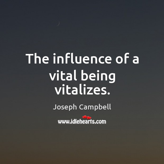 The influence of a vital being vitalizes. Joseph Campbell Picture Quote