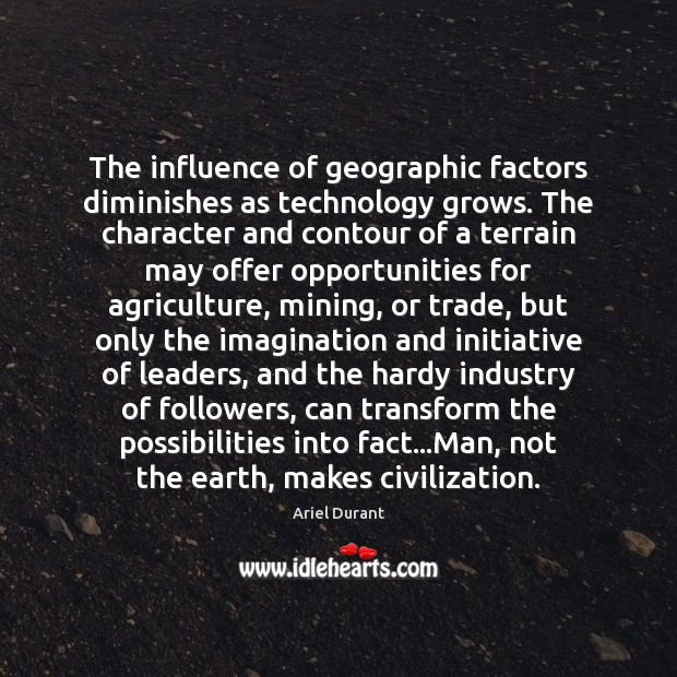 The influence of geographic factors diminishes as technology grows. The character and Ariel Durant Picture Quote