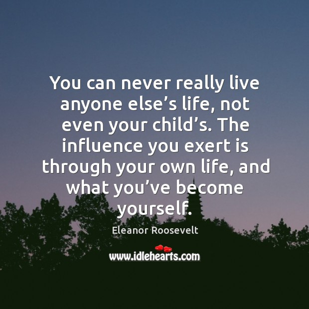 Image, The influence you exert is through your own life, and what you've become yourself.