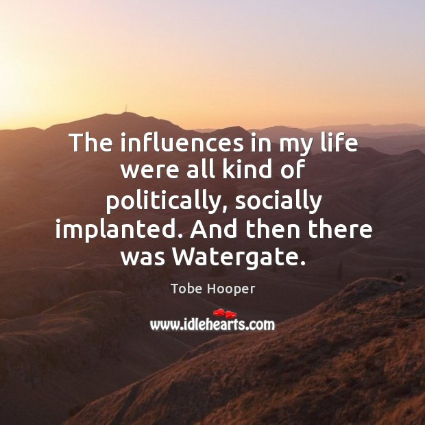The influences in my life were all kind of politically, socially implanted. And then there was watergate. Image