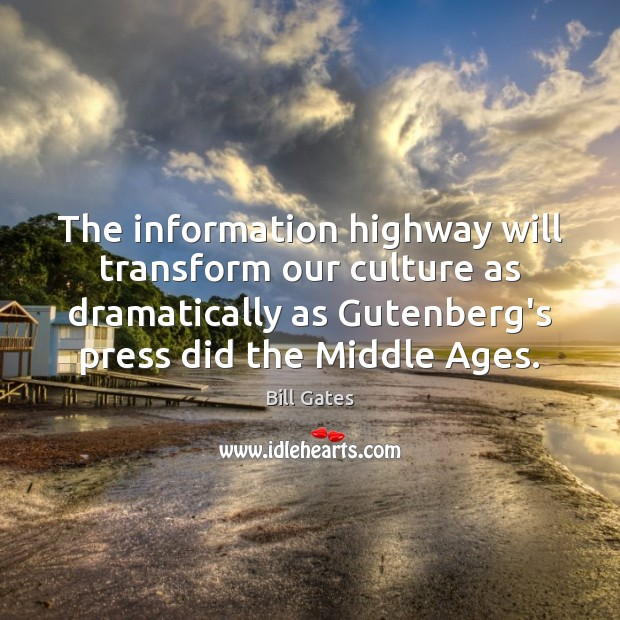 The information highway will transform our culture as dramatically as Gutenberg's press Bill Gates Picture Quote