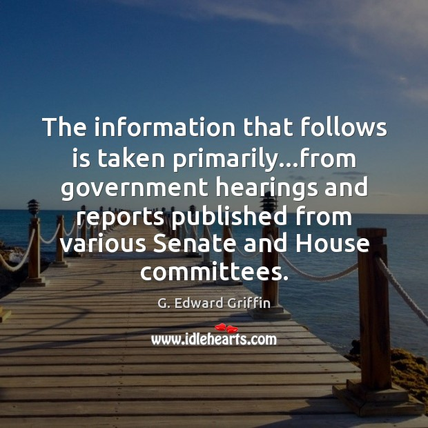 The information that follows is taken primarily…from government hearings and reports G. Edward Griffin Picture Quote
