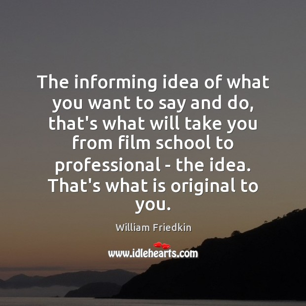 The informing idea of what you want to say and do, that's William Friedkin Picture Quote