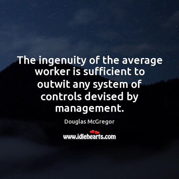 The ingenuity of the average worker is sufficient to outwit any system Image
