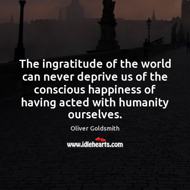 The ingratitude of the world can never deprive us of the conscious Oliver Goldsmith Picture Quote