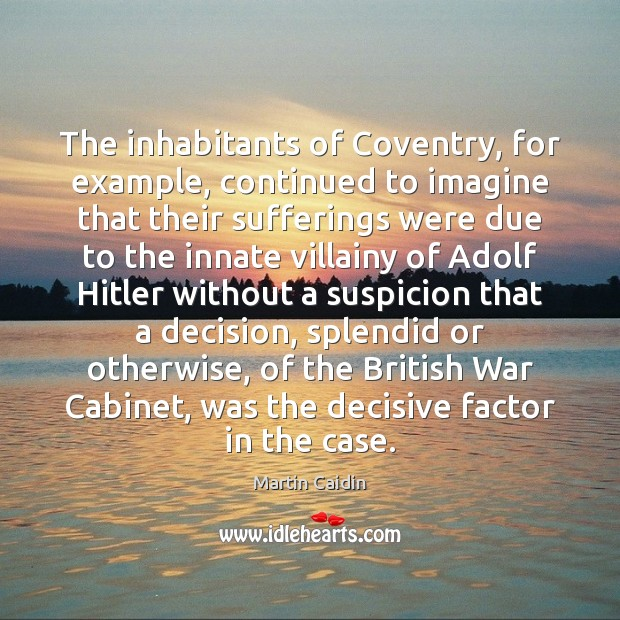 The inhabitants of Coventry, for example, continued to imagine that their sufferings Martin Caidin Picture Quote