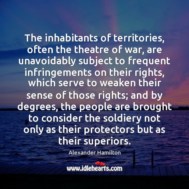 The inhabitants of territories, often the theatre of war, are unavoidably subject Alexander Hamilton Picture Quote