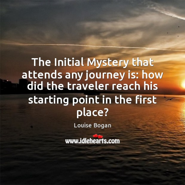 The Initial Mystery that attends any journey is: how did the traveler Louise Bogan Picture Quote