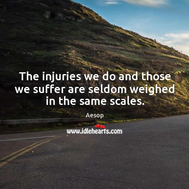 Image, The injuries we do and those we suffer are seldom weighed in the same scales.