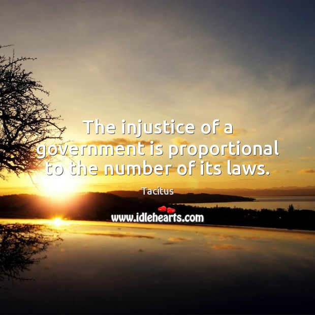 The injustice of a government is proportional to the number of its laws. Tacitus Picture Quote