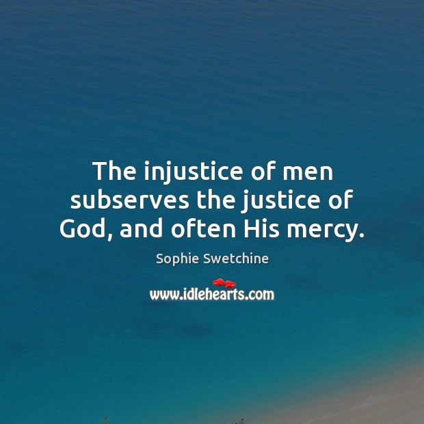 The injustice of men subserves the justice of God, and often His mercy. Sophie Swetchine Picture Quote
