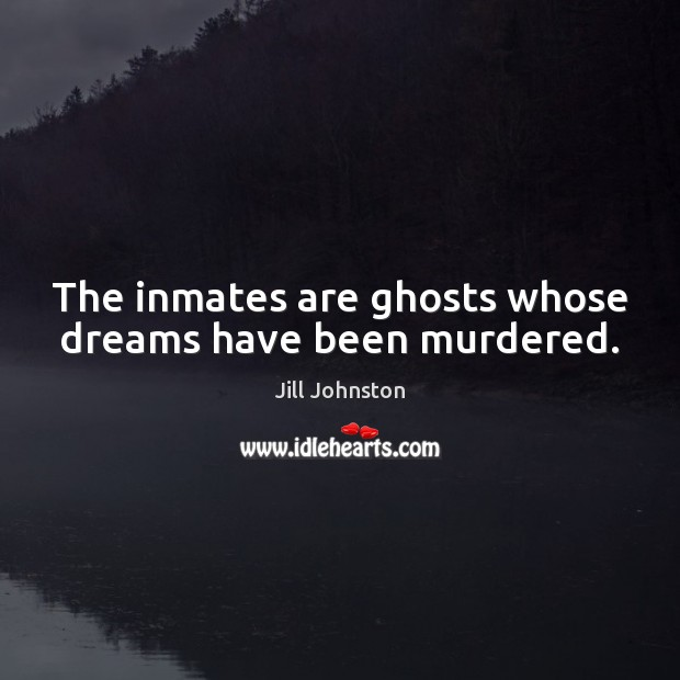 The inmates are ghosts whose dreams have been murdered. Image