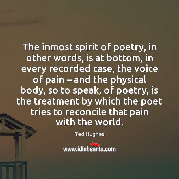 The inmost spirit of poetry, in other words, is at bottom, in Ted Hughes Picture Quote