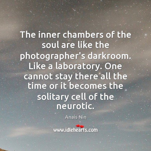 The inner chambers of the soul are like the photographer's darkroom. Like Anais Nin Picture Quote