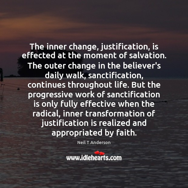 The inner change, justification, is effected at the moment of salvation. The Image
