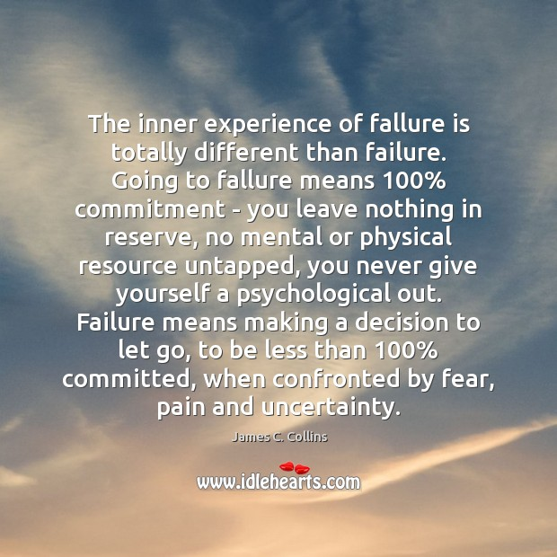 The inner experience of fallure is totally different than failure. Going to James C. Collins Picture Quote