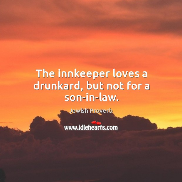 The innkeeper loves a drunkard, but not for a son-in-law. Jewish Proverbs Image