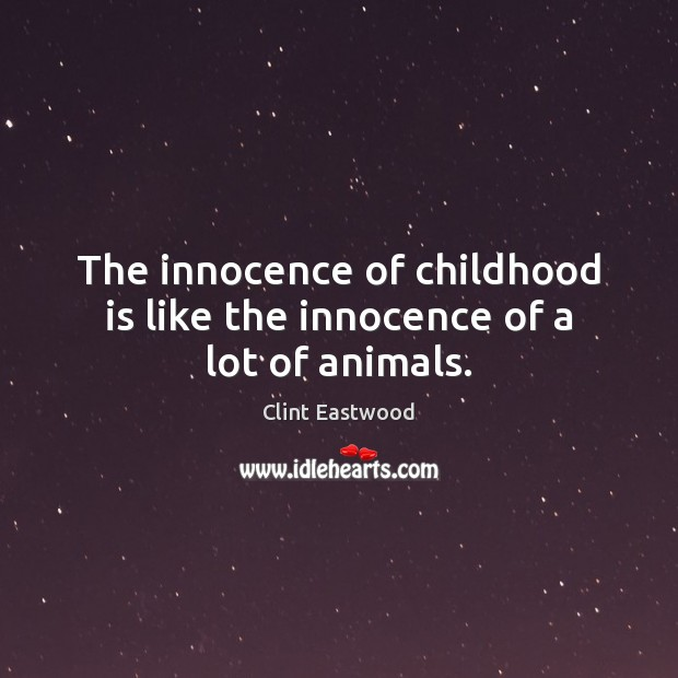 The innocence of childhood is like the innocence of a lot of animals. Childhood Quotes Image