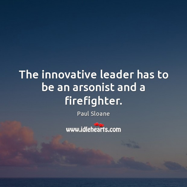 Image, The innovative leader has to be an arsonist and a firefighter.