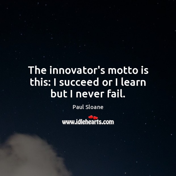 The innovator's motto is this: I succeed or I learn but I never fail. Image