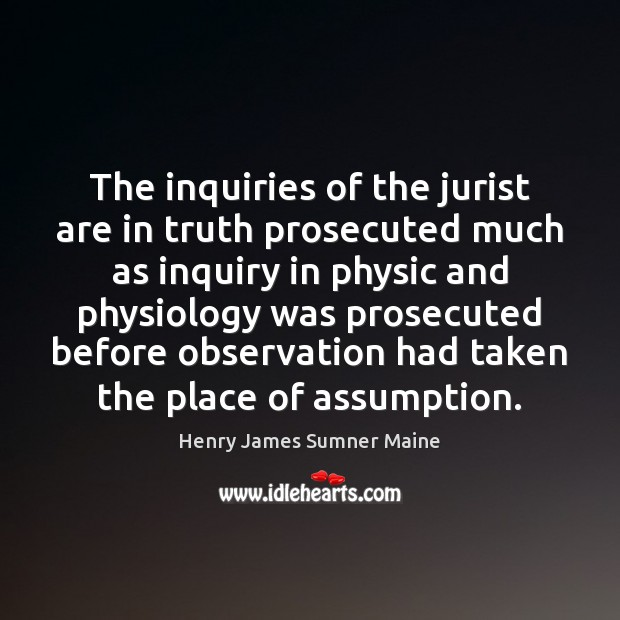 The inquiries of the jurist are in truth prosecuted much as inquiry Henry James Sumner Maine Picture Quote