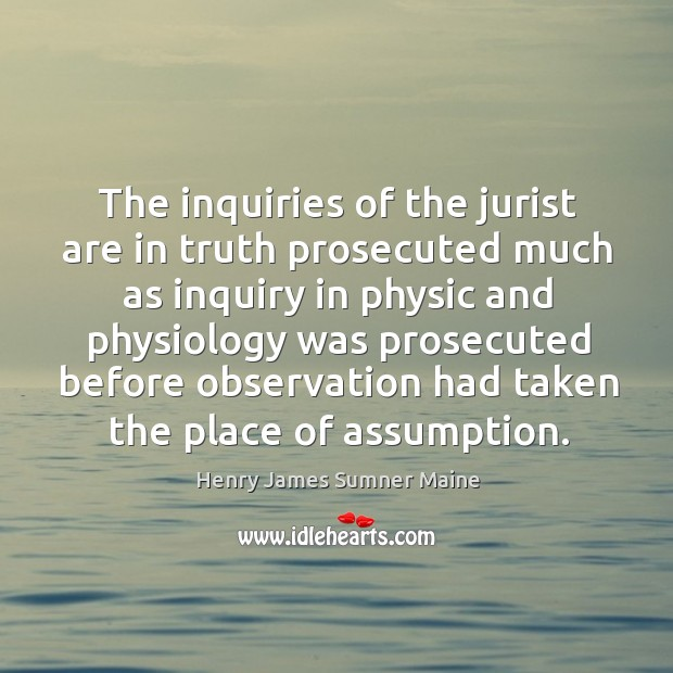 The inquiries of the jurist are in truth prosecuted much as inquiry in physic and physiology Henry James Sumner Maine Picture Quote
