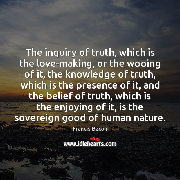 The inquiry of truth, which is the love-making, or the wooing of Francis Bacon Picture Quote