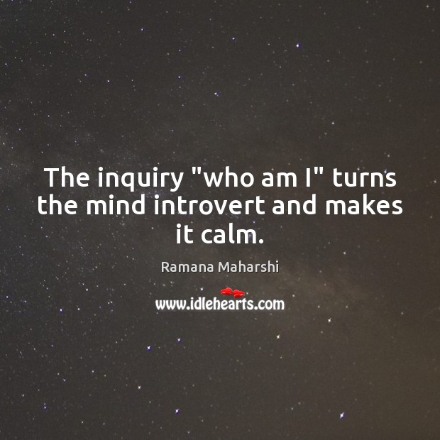 """The inquiry """"who am I"""" turns the mind introvert and makes it calm. Image"""