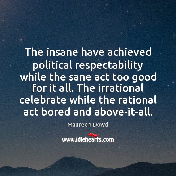 The insane have achieved political respectability while the sane act too good Maureen Dowd Picture Quote
