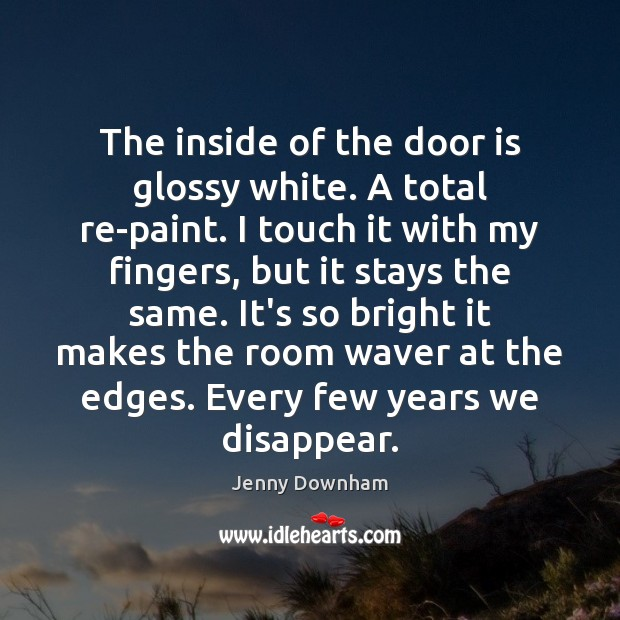The inside of the door is glossy white. A total re-paint. I Jenny Downham Picture Quote