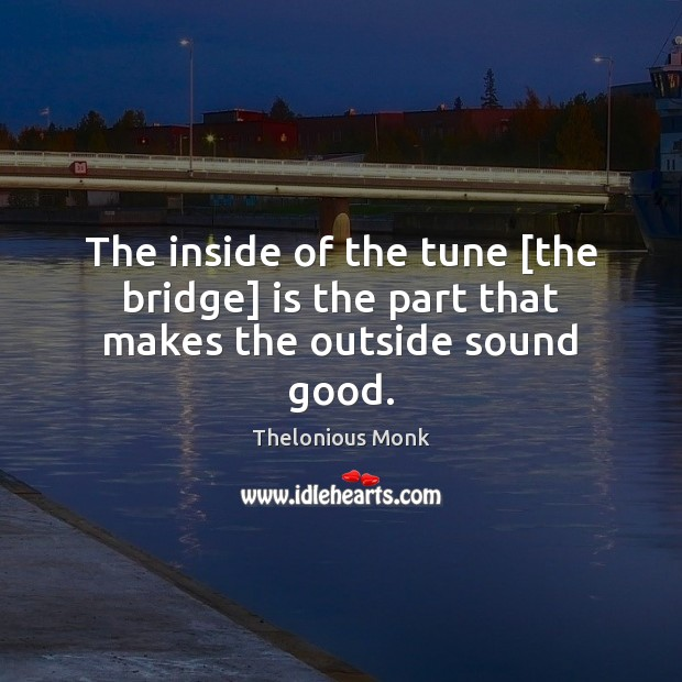 The inside of the tune [the bridge] is the part that makes the outside sound good. Image
