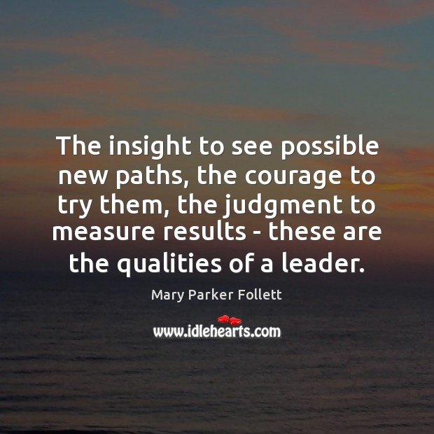 The insight to see possible new paths, the courage to try them, Mary Parker Follett Picture Quote