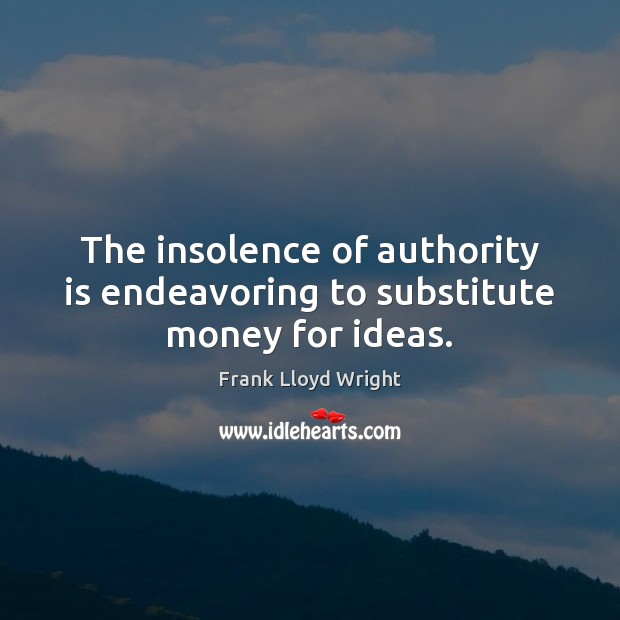 The insolence of authority is endeavoring to substitute money for ideas. Frank Lloyd Wright Picture Quote
