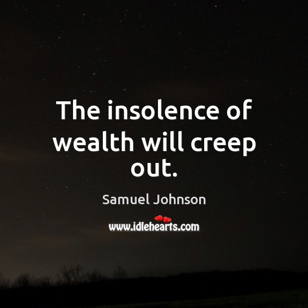 The insolence of wealth will creep out. Samuel Johnson Picture Quote