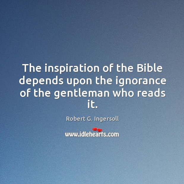 Image, The inspiration of the bible depends upon the ignorance of the gentleman who reads it.