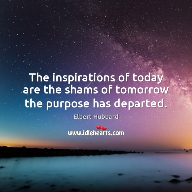 The inspirations of today are the shams of tomorrow the purpose has departed. Image