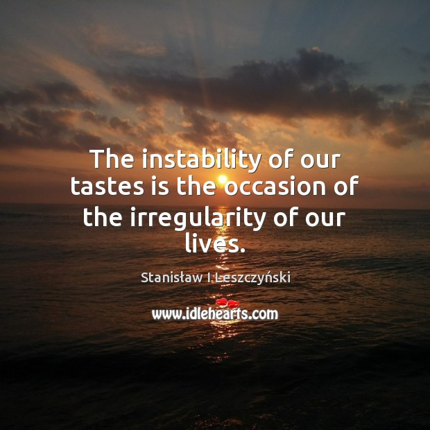 The instability of our tastes is the occasion of the irregularity of our lives. Image