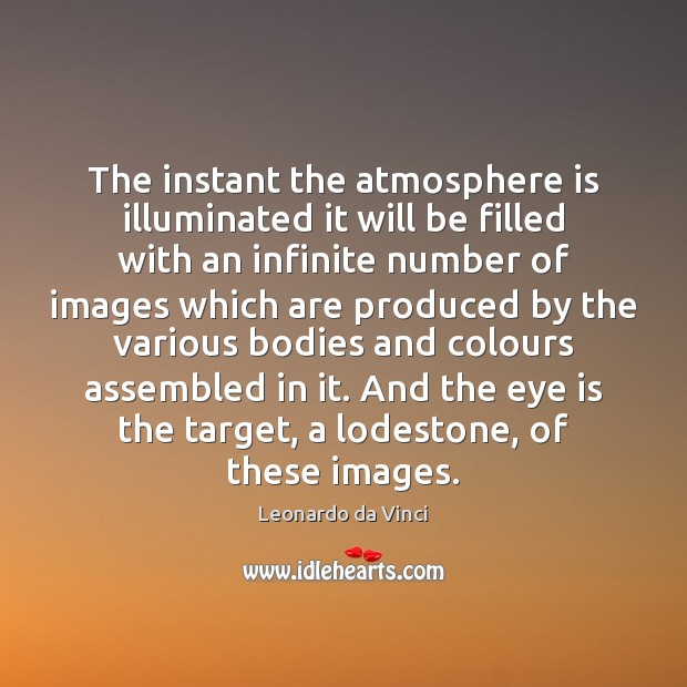 The instant the atmosphere is illuminated it will be filled with an Leonardo da Vinci Picture Quote