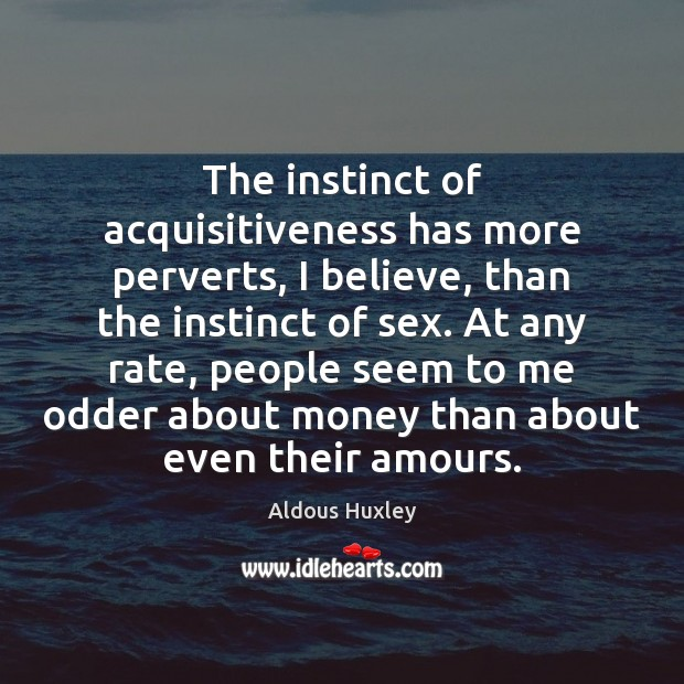 The instinct of acquisitiveness has more perverts, I believe, than the instinct Image