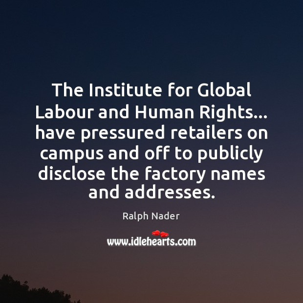 The Institute for Global Labour and Human Rights… have pressured retailers on Ralph Nader Picture Quote
