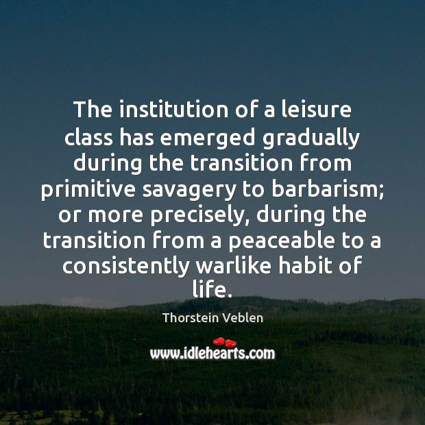 The institution of a leisure class has emerged gradually during the transition Thorstein Veblen Picture Quote