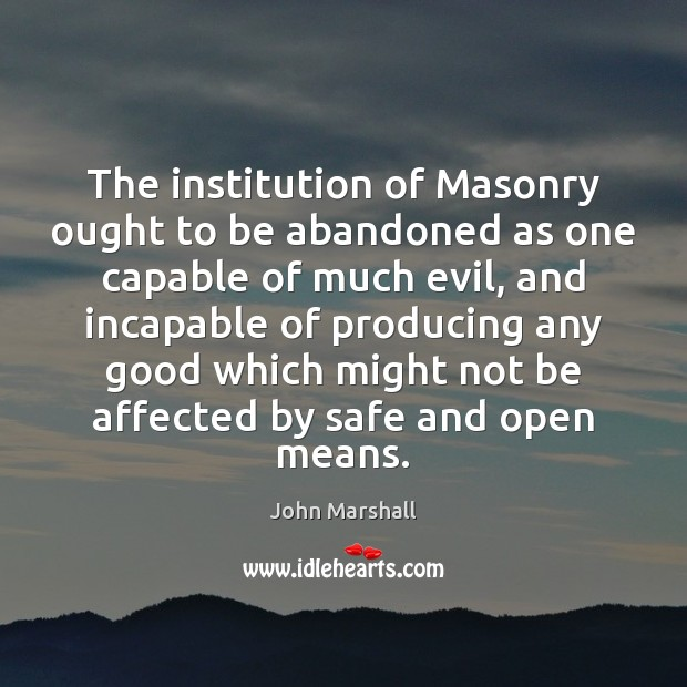 The institution of Masonry ought to be abandoned as one capable of John Marshall Picture Quote