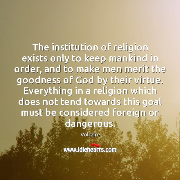 The institution of religion exists only to keep mankind in order, and Voltaire Picture Quote