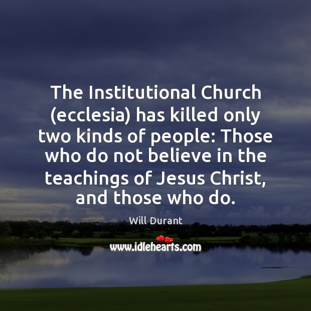 The Institutional Church (ecclesia) has killed only two kinds of people: Those Will Durant Picture Quote