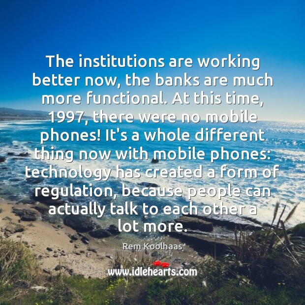 The institutions are working better now, the banks are much more functional. Rem Koolhaas Picture Quote